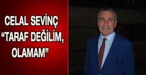 "CELAL SEVİNÇ ""TARAF DEĞİLİM, OLAMAM"""