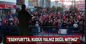 """""""ESENYURT'TA, KUDÜS YALNIZ DEĞİL MİTİNGİ"""""""