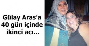 Gülay Aras'a 40 gün içinde ikinci acı...