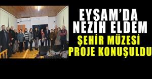 EYSAM'da Nezih Eldem Şehir Müzesi Projesi Konuşuldu