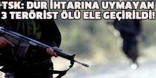 TSK: Dur ihtarına uymayan 3 terörist ölü ele geçirildi!