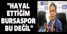 """""""Hayal ettiğim Bursaspor bu değil"""""""