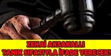 Zekai Aksakallı tanık sıfatıyla ifade verecek!