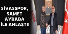 SİVASSPOR, SAMET AYBABA İLE ANLAŞTI!