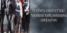 FETÖ'NÜN EMNİYETTEKİ 'MAHREM' YAPILANMASINA OPERASYON