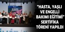 """""""HASTA, YAŞLI VE ENGELLİ BAKIMI EĞİTİMİ"""" SERTİFİKA TÖRENİ YAPILDI"""