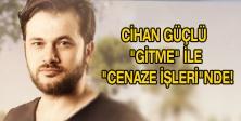 """CİHAN GÜÇLÜ """"GİTME"""" İLE """"CENAZE İŞLERİ""""NDE!"""