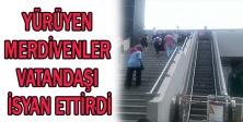 Yürüyen merdivenler vatandaşı isyan ettirdi