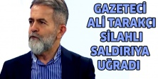 Gazeteci Ali Tarakçı silahlı saldırıya uğradı