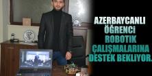 Azerbaycanlı Öğrenci  Robotik  Çalışmalarına Destek Bekliyor.