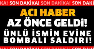 SON DAKİKA! ÜNLÜ İSMİN EVİNE BOMBALI SALDIRI!!