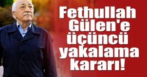 Fethullah Gülen'e üçüncü yakalama kararı!