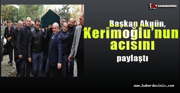Akgün, Başkan Kerimoğlu'nun acısını paylaştı