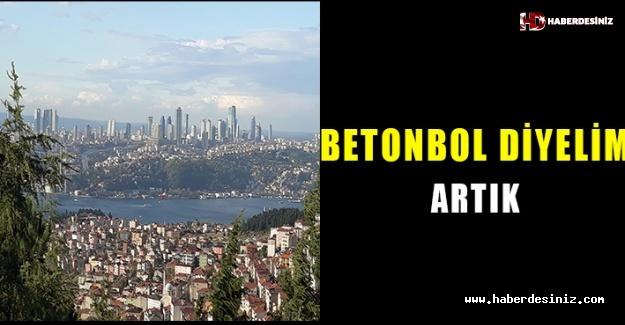 İstanbul değil 'Betonbol' diyelim artık..!
