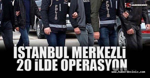 İstanbul Merkezli 20 İlde Operasyon... Çok Sayıda Gözaltı!