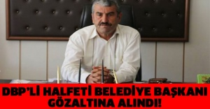 DBP'Lİ HALFETİ BELEDİYE BAŞKANI GÖZALTINA ALINDI!